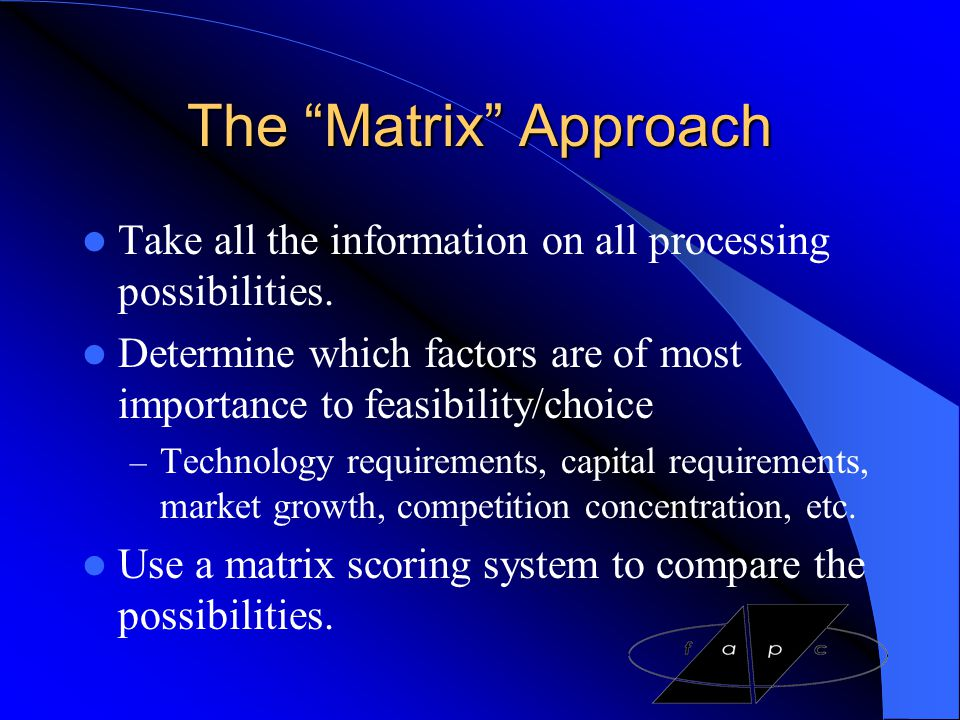The Matrix Approach Take all the information on all processing possibilities. Determine which factors are of most importance to feasibility/choice.