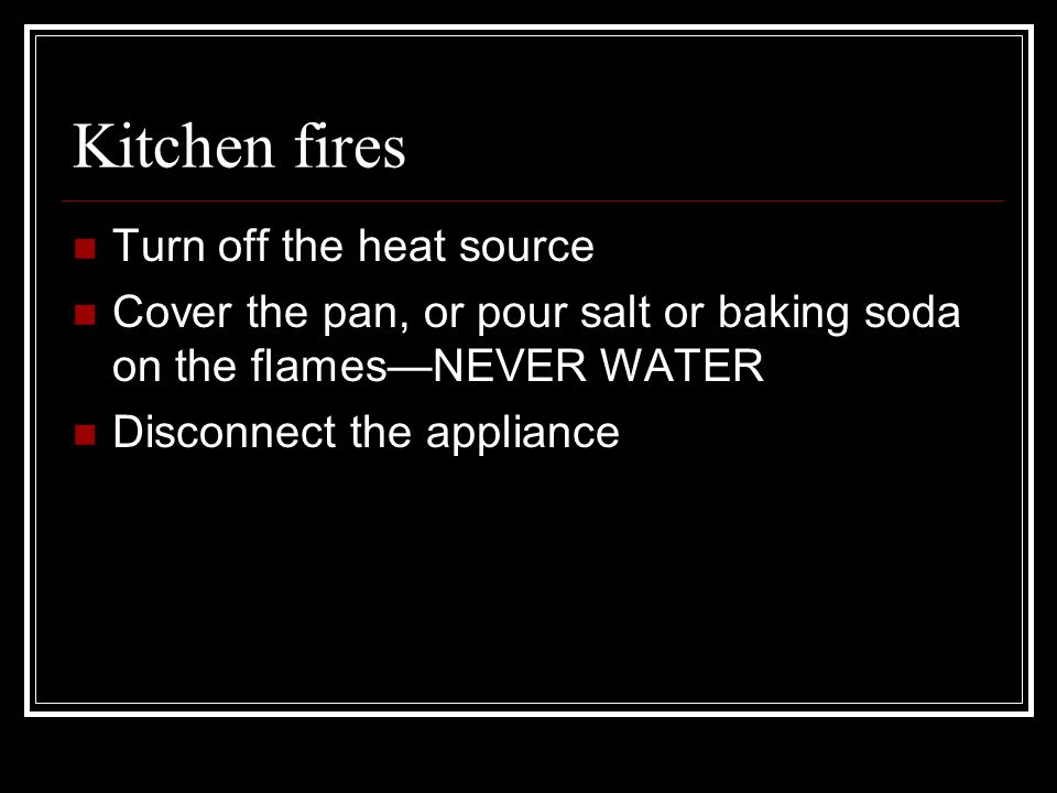 Kitchen fires Turn off the heat source