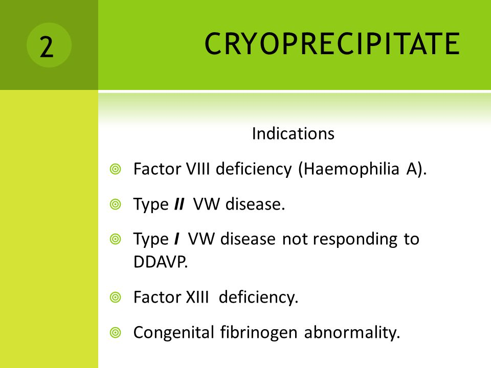 CRYOPRECIPITATE 2 Indications Factor VIII deficiency (Haemophilia A).