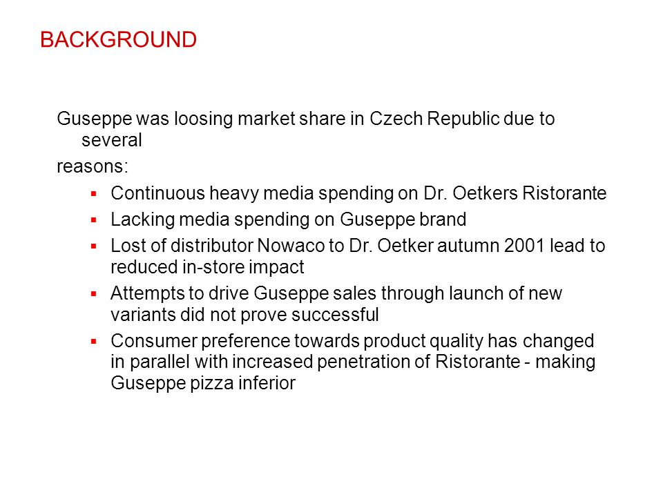BACKGROUND Guseppe was loosing market share in Czech Republic due to several. reasons: Continuous heavy media spending on Dr. Oetkers Ristorante.