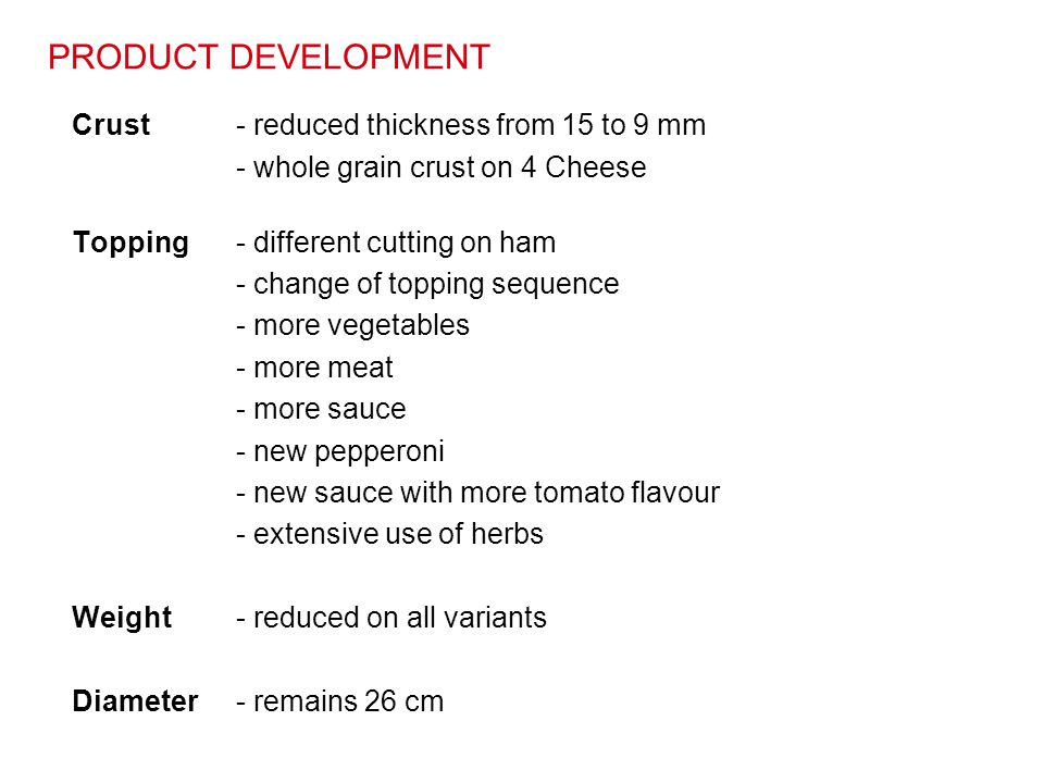 PRODUCT DEVELOPMENT Crust - reduced thickness from 15 to 9 mm