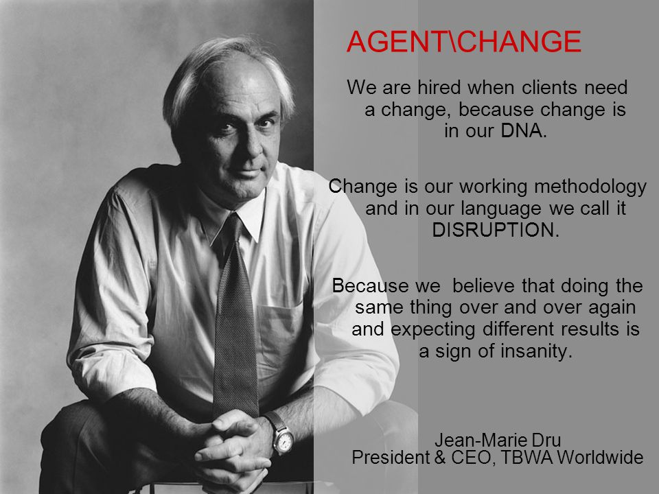 AGENT\CHANGE We are hired when clients need a change, because change is in our DNA.