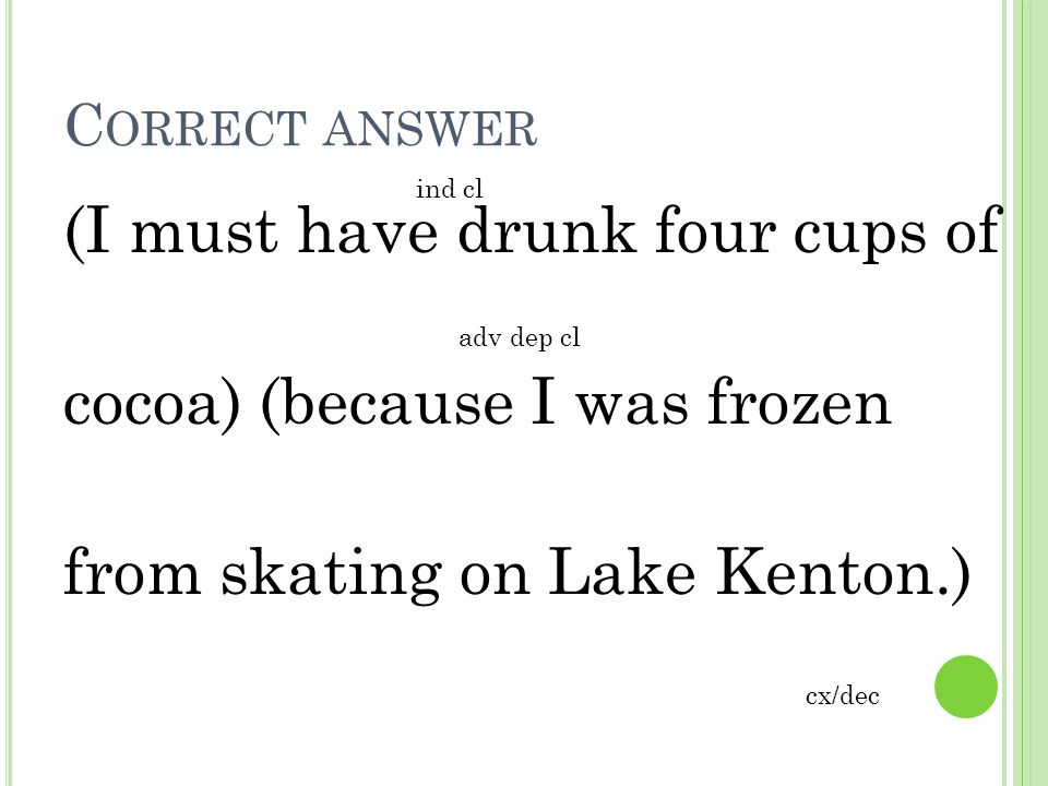 Correct answer ind cl. (I must have drunk four cups of cocoa) (because I was frozen from skating on Lake Kenton.)