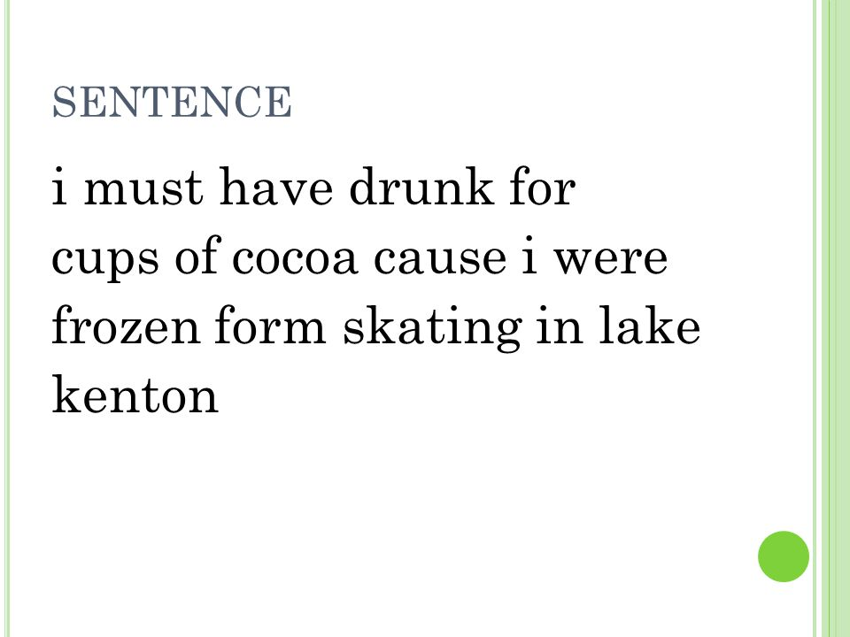 sentence i must have drunk for cups of cocoa cause i were frozen form skating in lake kenton