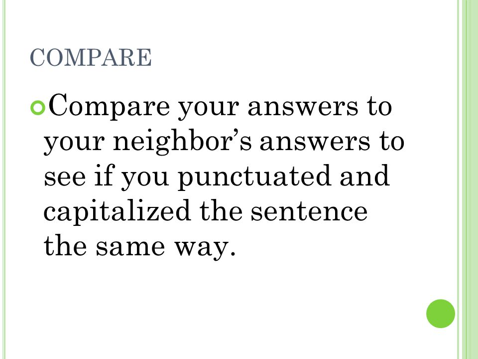 compare Compare your answers to your neighbor's answers to see if you punctuated and capitalized the sentence the same way.