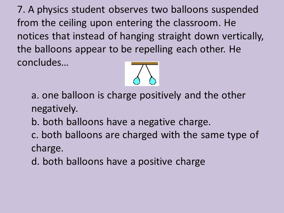 7. A physics student observes two balloons suspended from the ceiling upon entering the classroom. He notices that instead of hanging straight down vertically, the balloons appear to be repelling each other. He concludes…