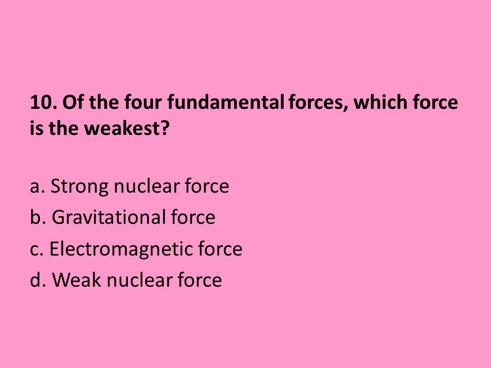 10. Of the four fundamental forces, which force is the weakest. a