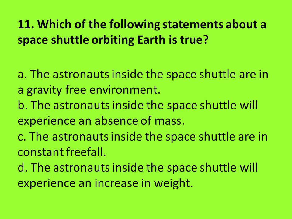 11. Which of the following statements about a space shuttle orbiting Earth is true.