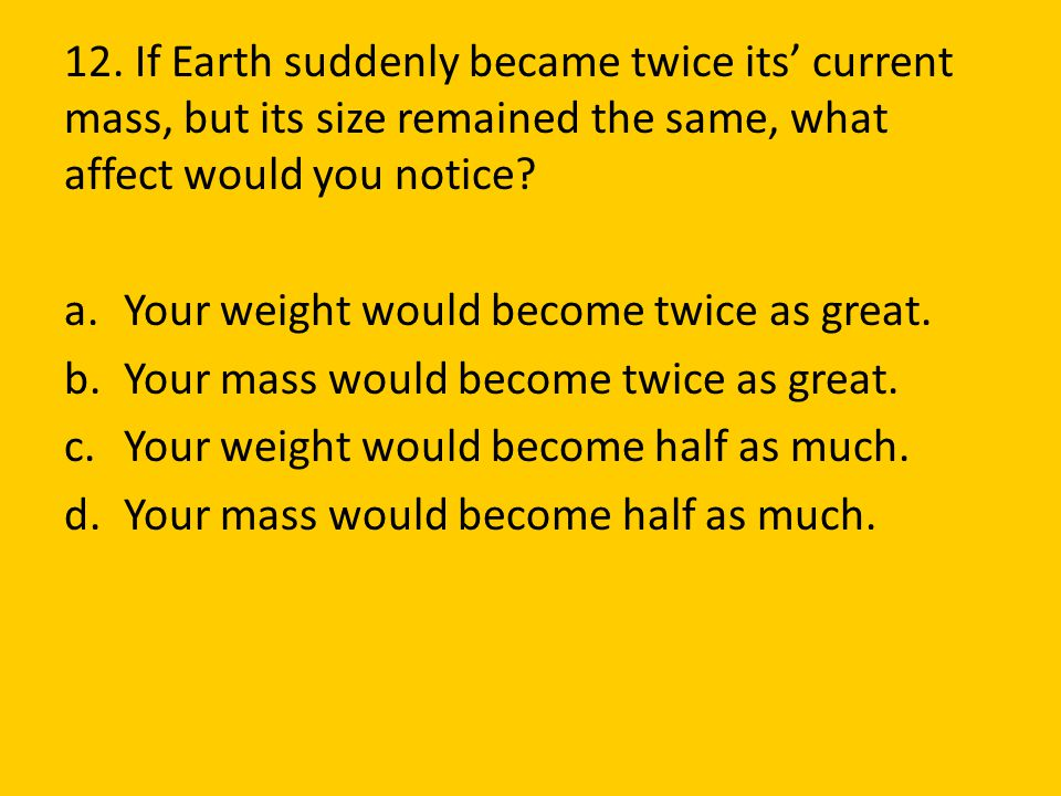 12. If Earth suddenly became twice its' current mass, but its size remained the same, what affect would you notice