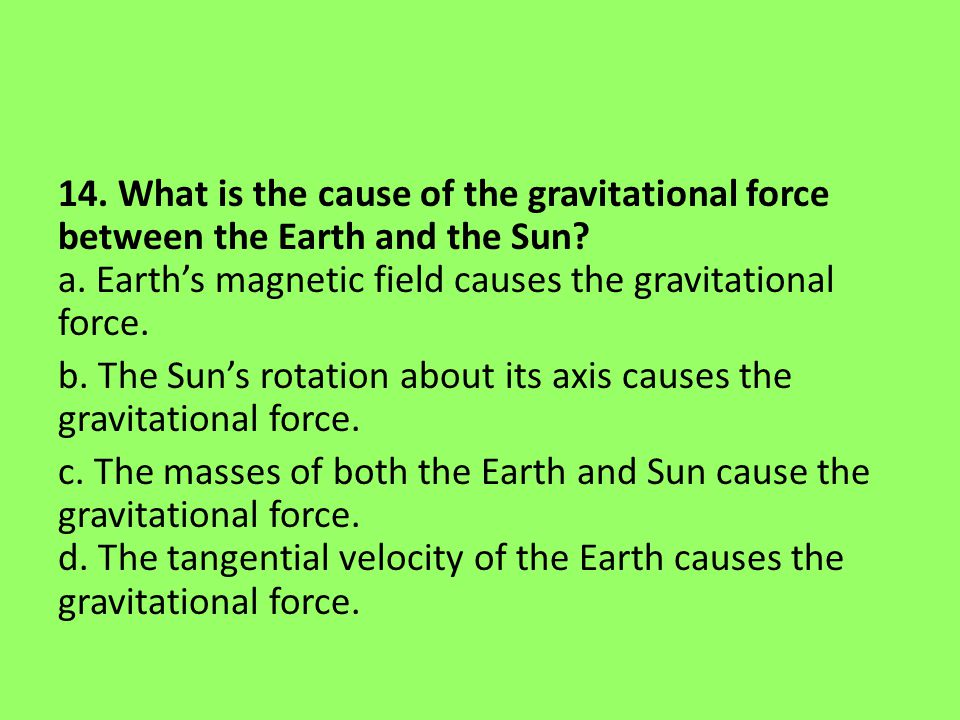 14. What is the cause of the gravitational force between the Earth and the Sun.