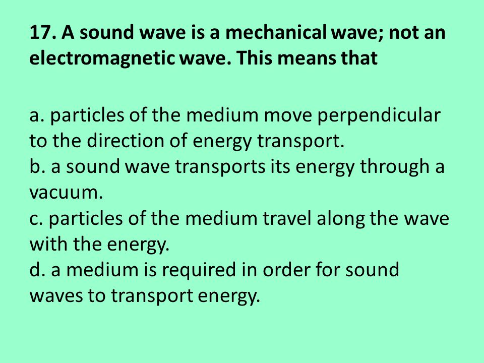17. A sound wave is a mechanical wave; not an electromagnetic wave