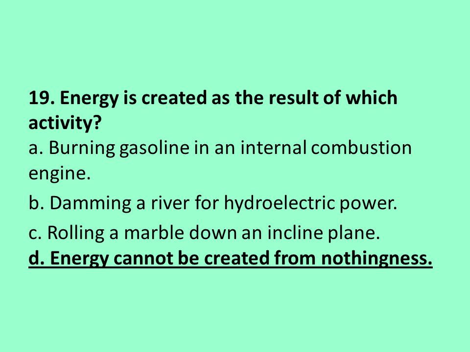19. Energy is created as the result of which activity. a