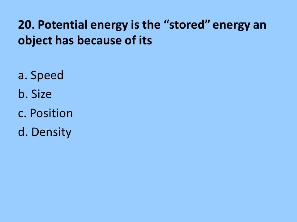 20. Potential energy is the stored energy an object has because of its a.