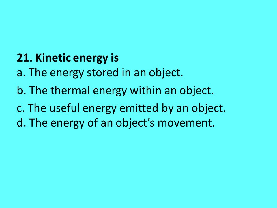 21. Kinetic energy is a. The energy stored in an object. b