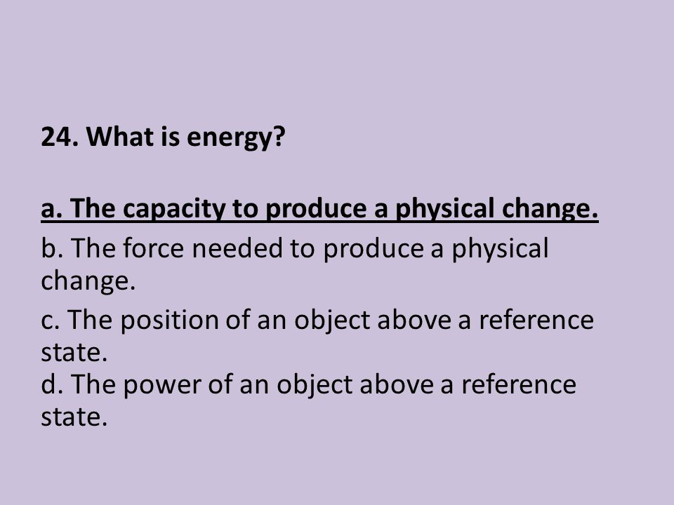 24. What is energy. a. The capacity to produce a physical change. b
