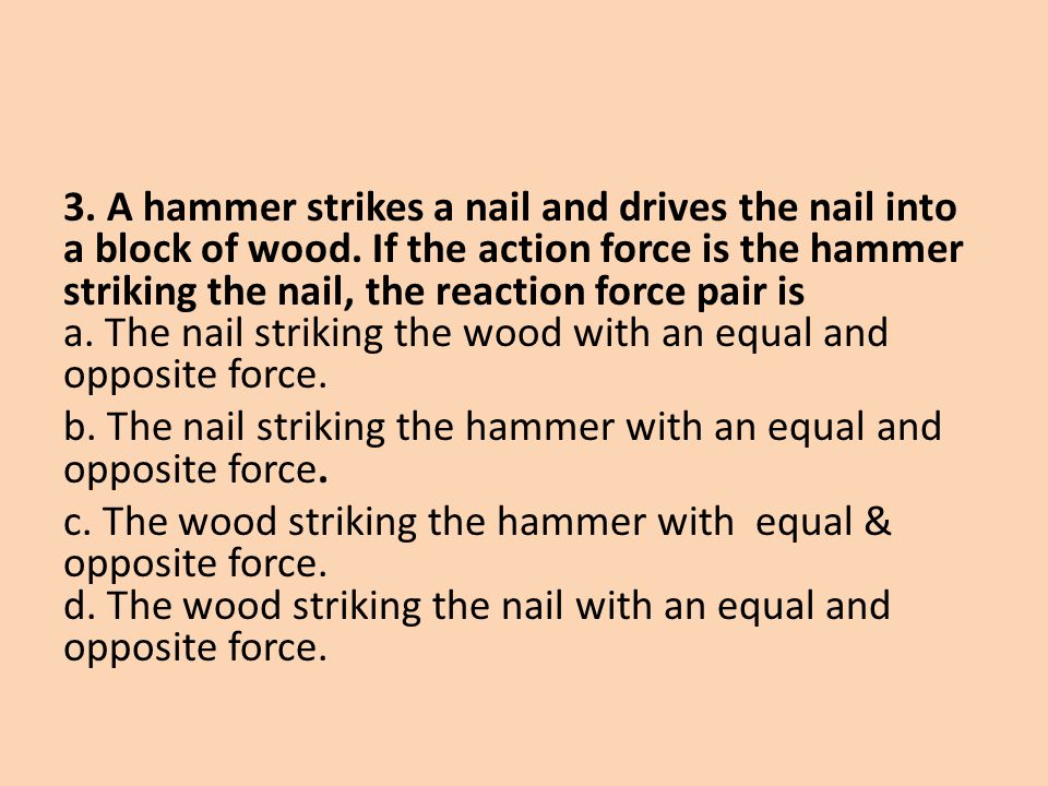 3. A hammer strikes a nail and drives the nail into a block of wood