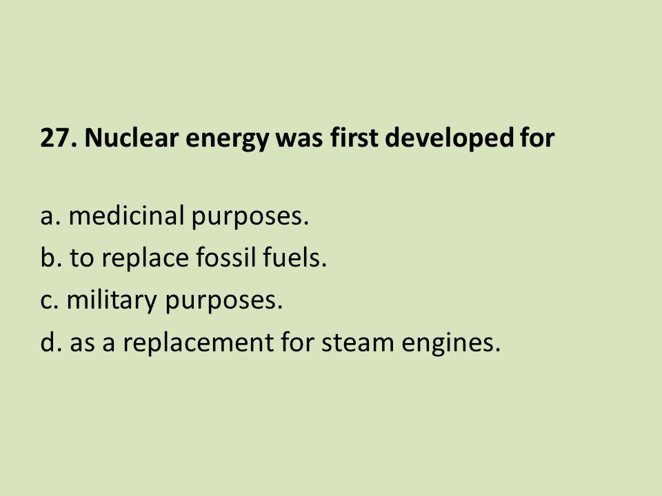 27. Nuclear energy was first developed for a. medicinal purposes. b