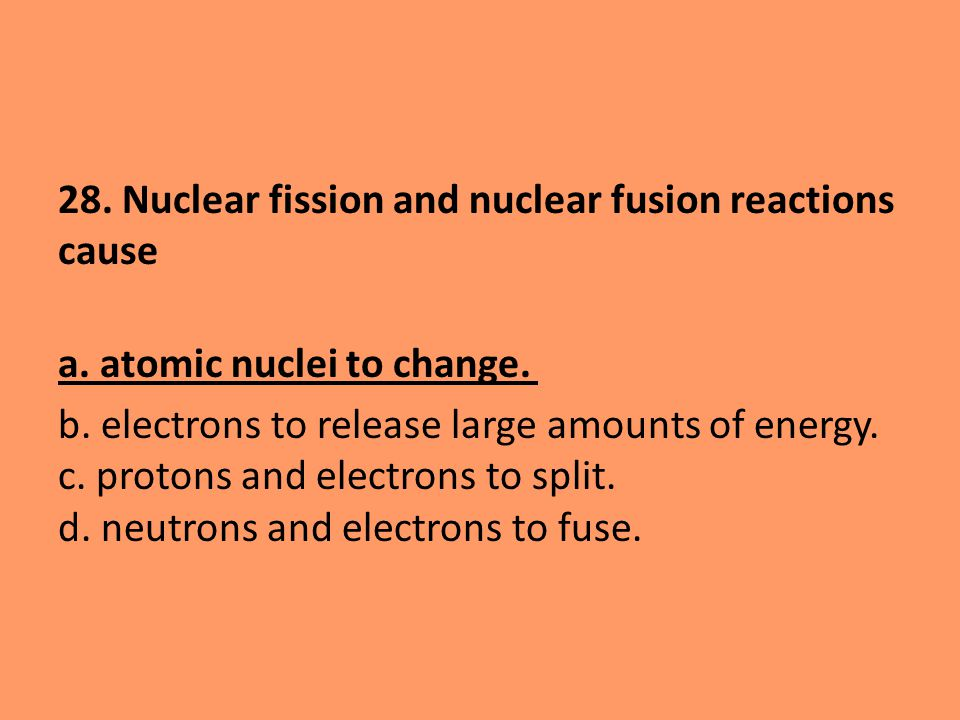 28. Nuclear fission and nuclear fusion reactions cause a