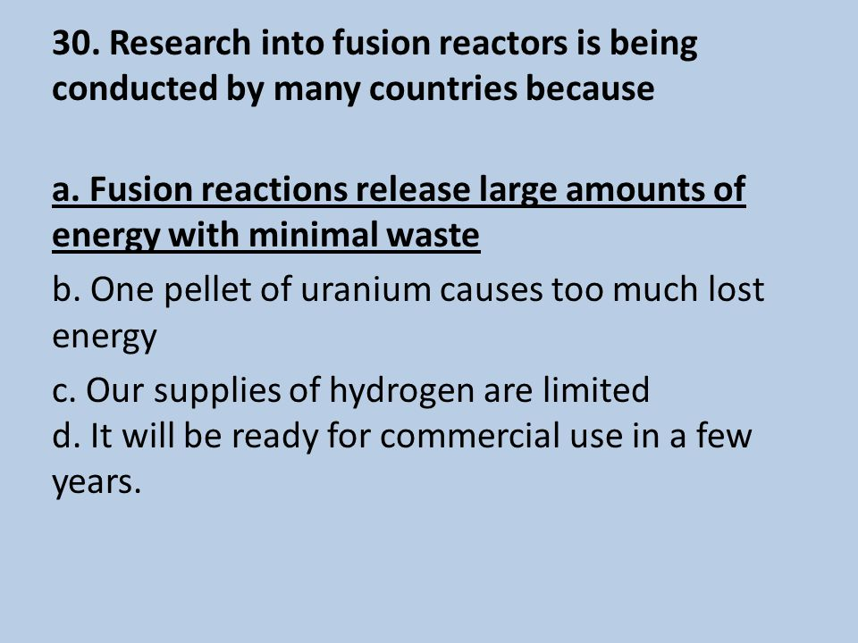30. Research into fusion reactors is being conducted by many countries because a.