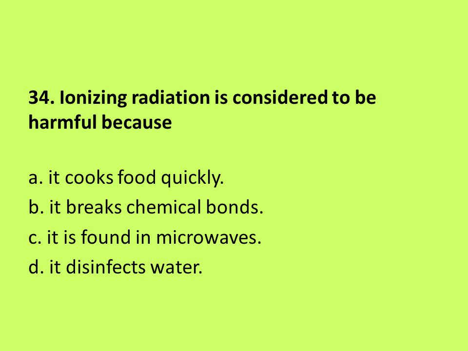 34. Ionizing radiation is considered to be harmful because a