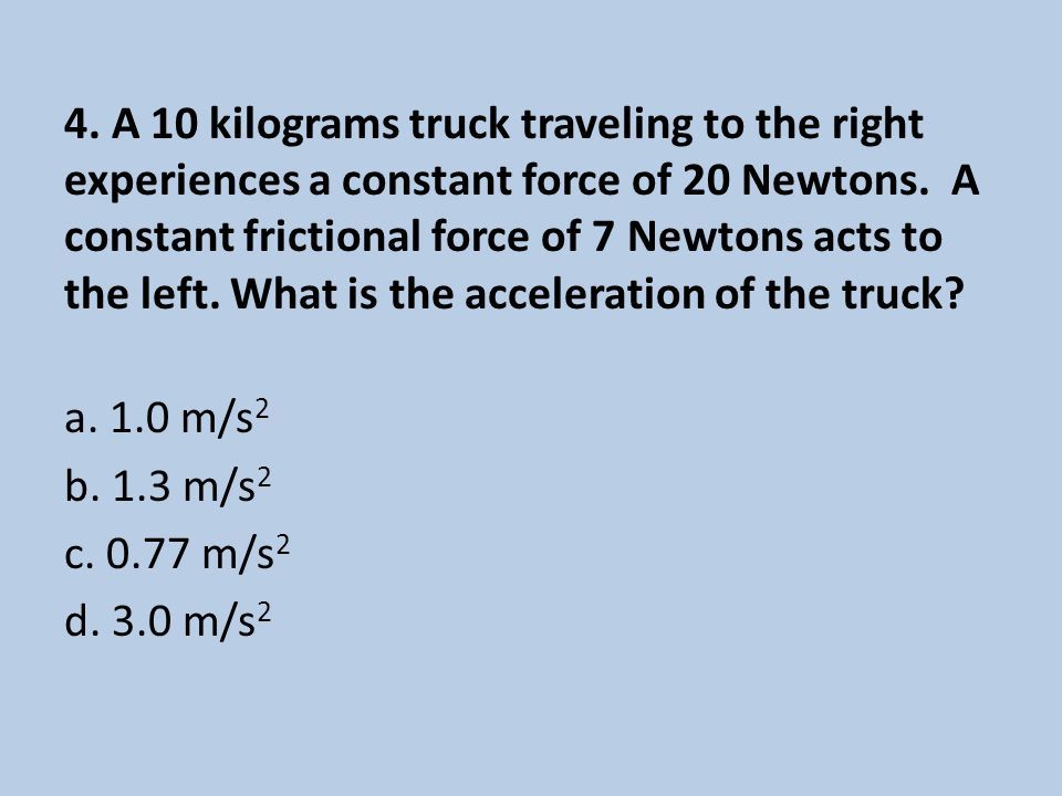 4. A 10 kilograms truck traveling to the right experiences a constant force of 20 Newtons.