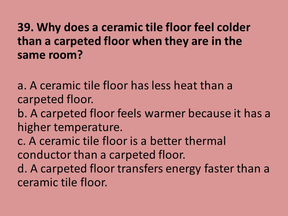39. Why does a ceramic tile floor feel colder than a carpeted floor when they are in the same room.