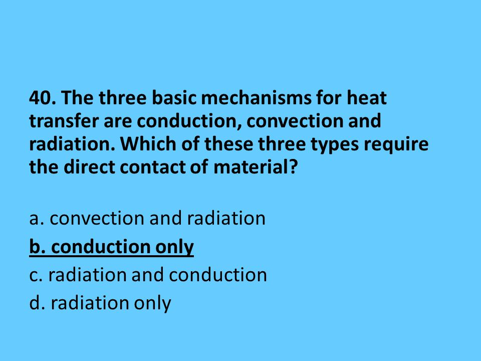 40. The three basic mechanisms for heat transfer are conduction, convection and radiation.