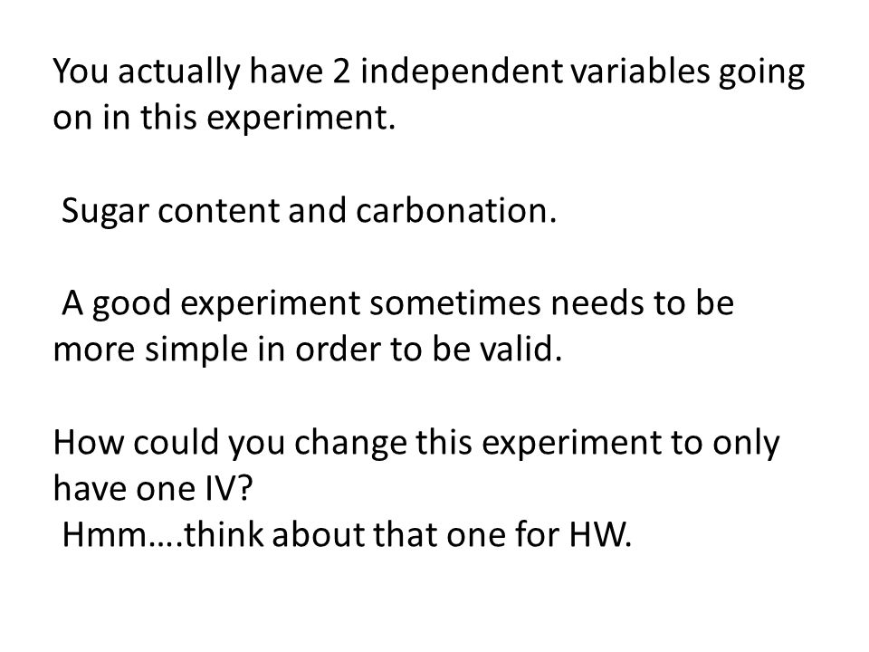You actually have 2 independent variables going on in this experiment