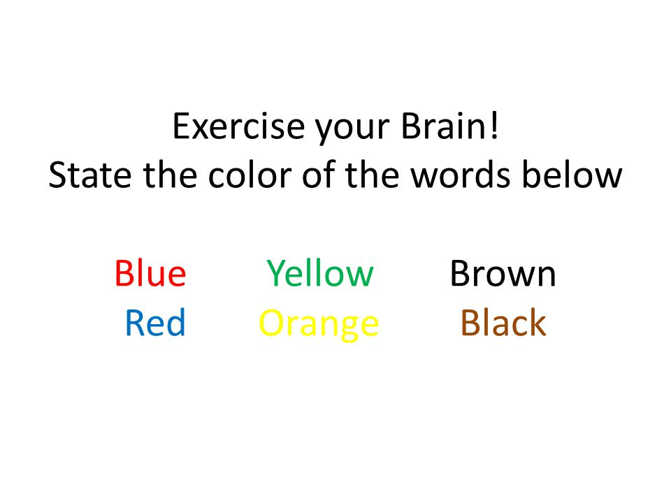 Exercise your Brain. State the color of the words below Blue. Yellow