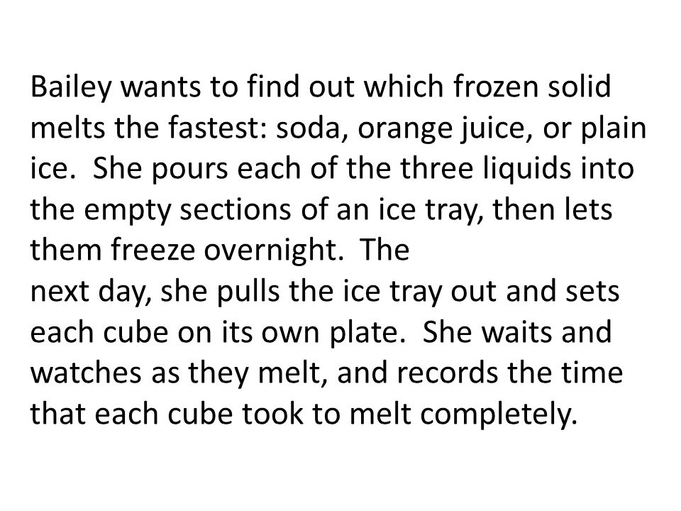 Bailey wants to find out which frozen solid melts the fastest: soda, orange juice, or plain ice.