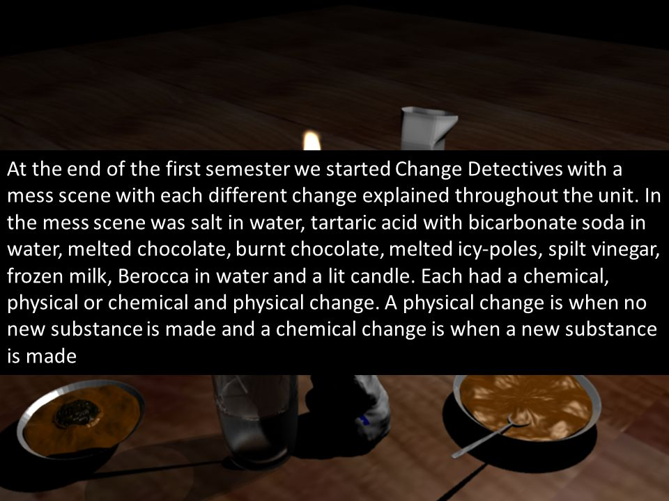 At the end of the first semester we started Change Detectives with a mess scene with each different change explained throughout the unit.