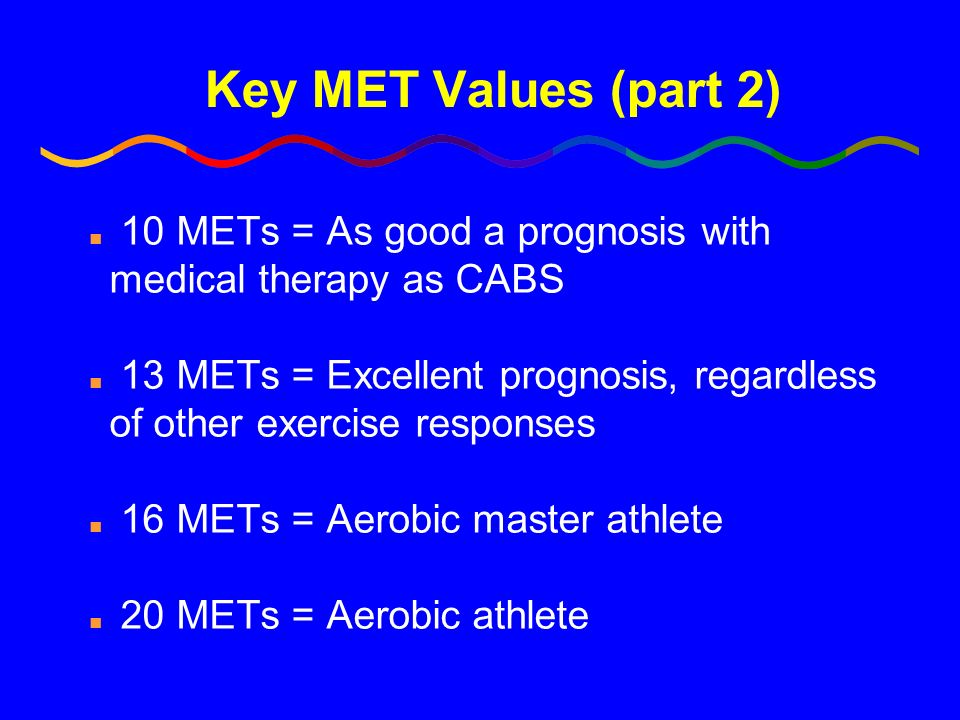 Key MET Values (part 2) 10 METs = As good a prognosis with medical therapy as CABS.