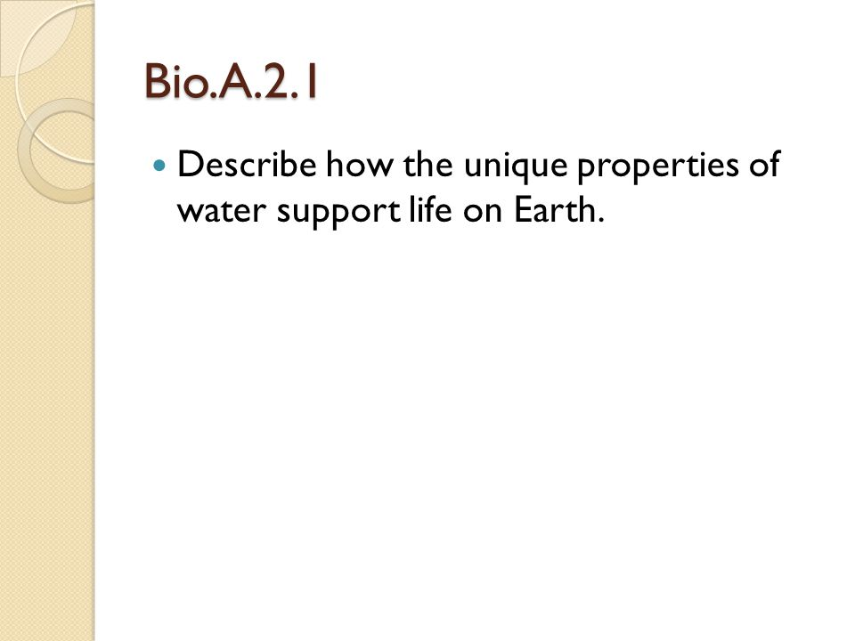 Bio.A.2.1 Describe how the unique properties of water support life on Earth.