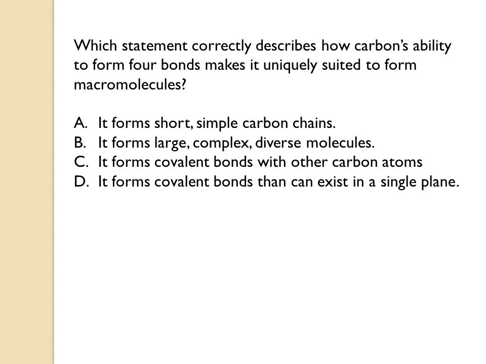Which statement correctly describes how carbon's ability to form four bonds makes it uniquely suited to form macromolecules