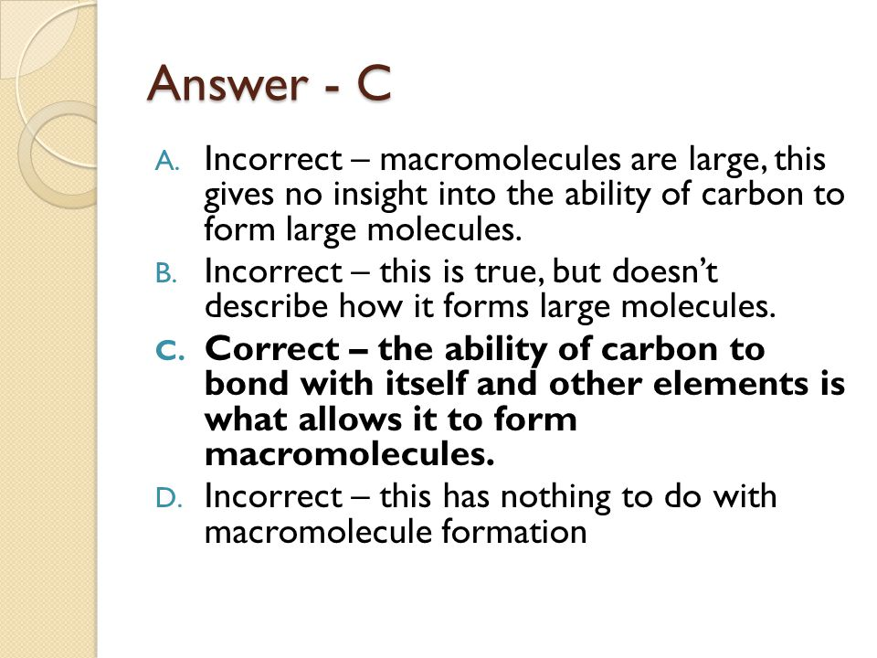 Answer - C Incorrect – macromolecules are large, this gives no insight into the ability of carbon to form large molecules.