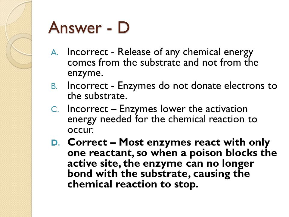 Answer - D Incorrect - Release of any chemical energy comes from the substrate and not from the enzyme.