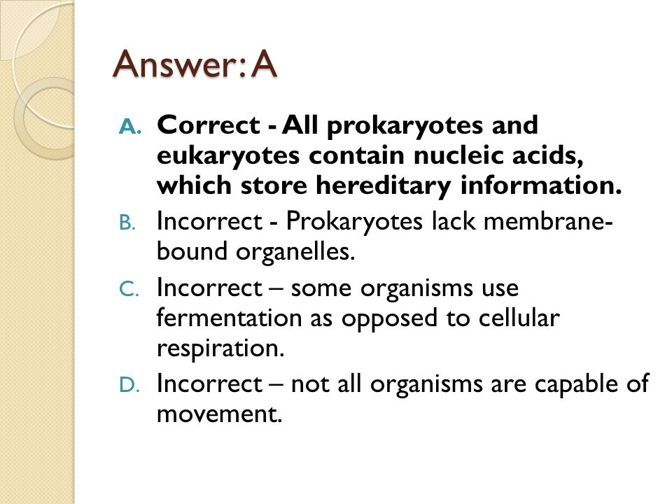 Answer: A Correct - All prokaryotes and eukaryotes contain nucleic acids, which store hereditary information.