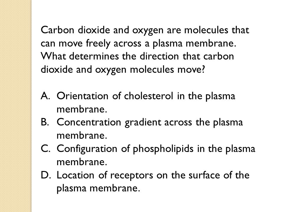 Carbon dioxide and oxygen are molecules that can move freely across a plasma membrane. What determines the direction that carbon dioxide and oxygen molecules move