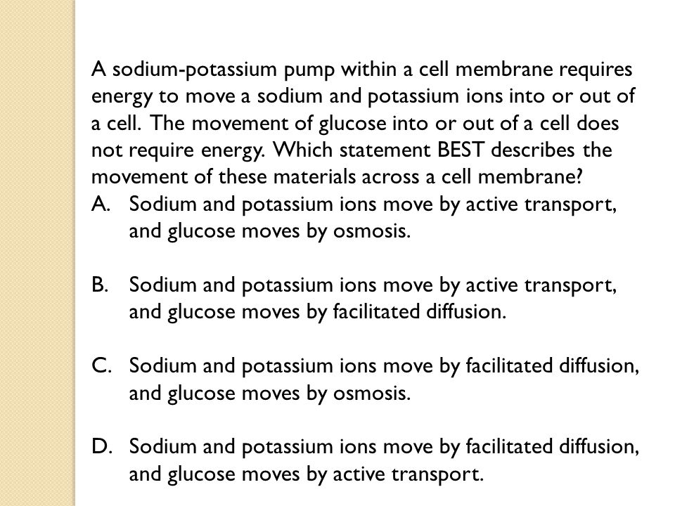 A sodium-potassium pump within a cell membrane requires energy to move a sodium and potassium ions into or out of a cell. The movement of glucose into or out of a cell does not require energy. Which statement BEST describes the movement of these materials across a cell membrane
