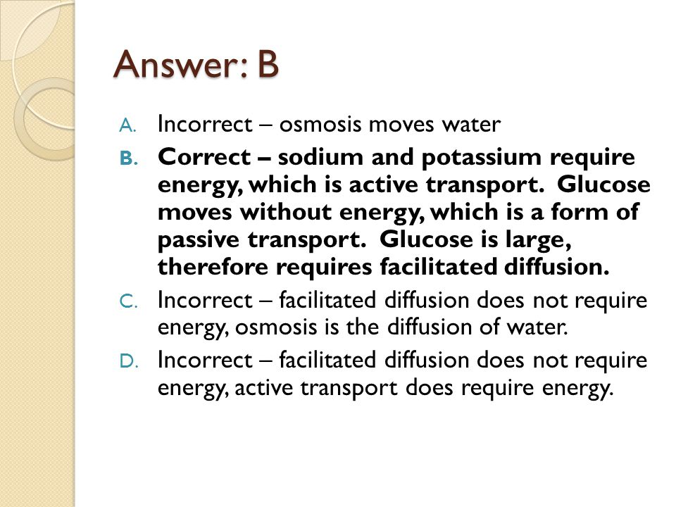 Answer: B Incorrect – osmosis moves water
