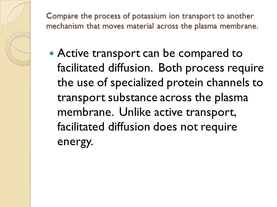Compare the process of potassium ion transport to another mechanism that moves material across the plasma membrane.