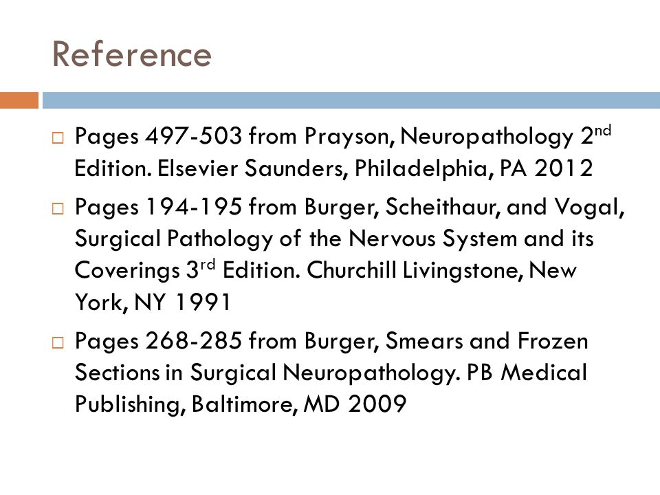 Reference Pages 497-503 from Prayson, Neuropathology 2nd Edition. Elsevier Saunders, Philadelphia, PA 2012.