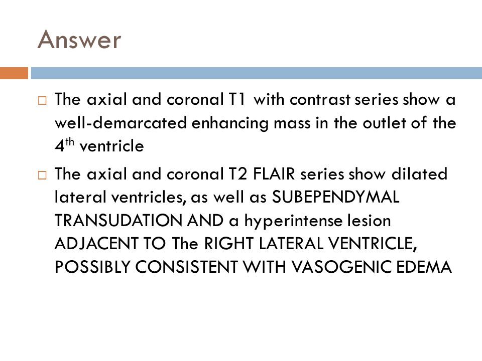 Answer The axial and coronal T1 with contrast series show a well-demarcated enhancing mass in the outlet of the 4th ventricle.