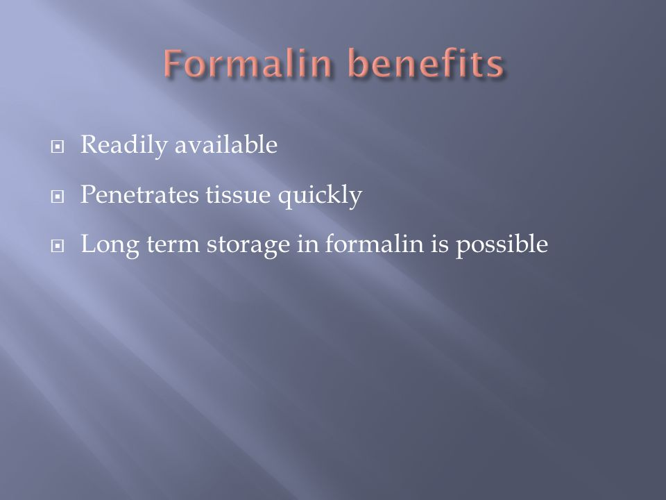 Formalin benefits Readily available Penetrates tissue quickly
