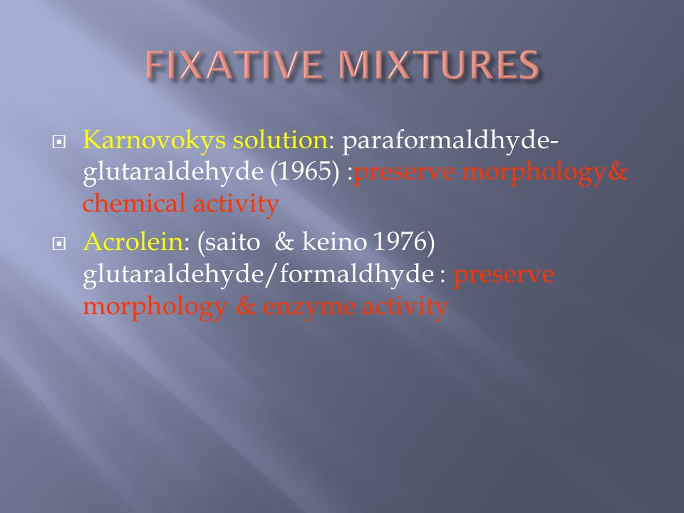 FIXATIVE MIXTURES Karnovokys solution: paraformaldhyde-glutaraldehyde (1965) :preserve morphology& chemical activity.