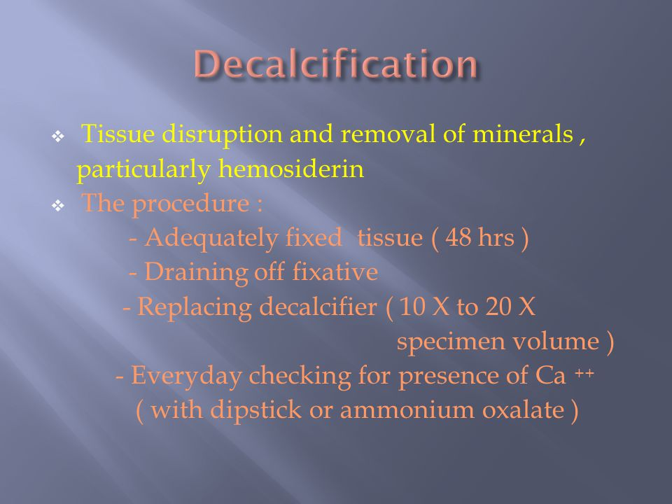 Decalcification Tissue disruption and removal of minerals ,