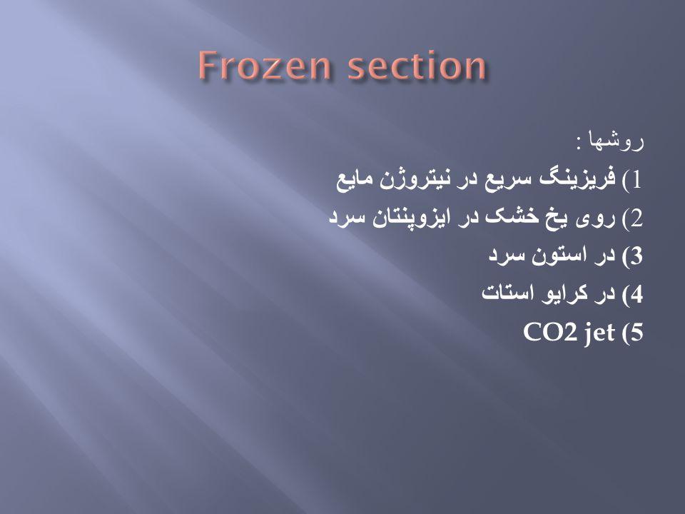 Frozen section روشها : 1) فریزینگ سریع در نیتروژن مایع 2) روی یخ خشک در ایزوپنتان سرد 3) در استون سرد 4) در کرایو استات CO2 jet 5)