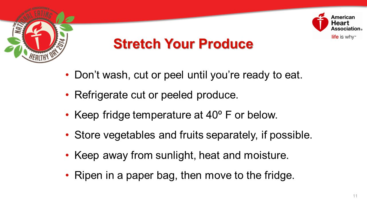 Stretch Your Produce Don't wash, cut or peel until you're ready to eat. Refrigerate cut or peeled produce.
