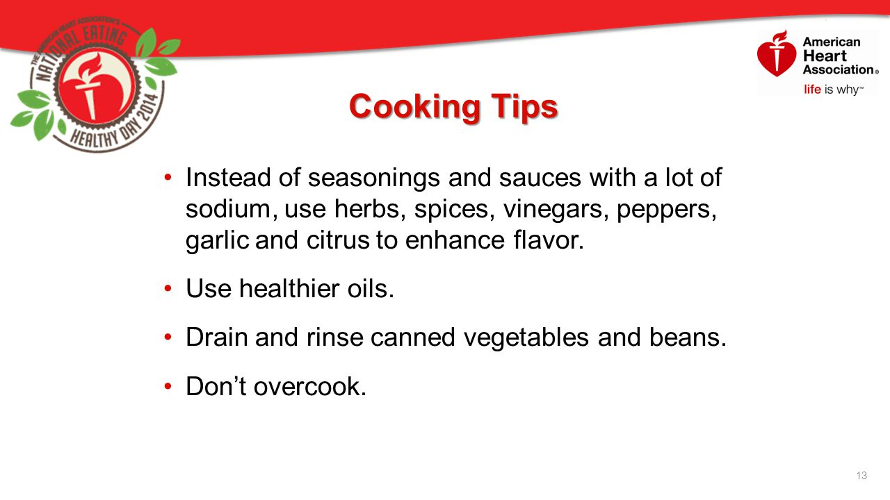 Cooking Tips Instead of seasonings and sauces with a lot of sodium, use herbs, spices, vinegars, peppers, garlic and citrus to enhance flavor.