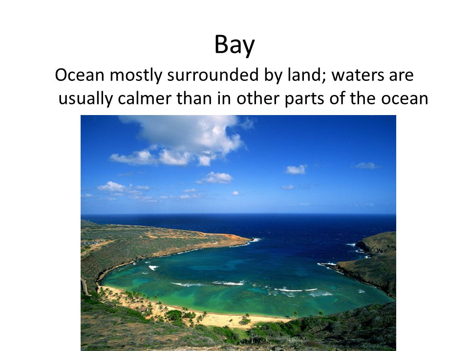 Bay Ocean mostly surrounded by land; waters are usually calmer than in other parts of the ocean.